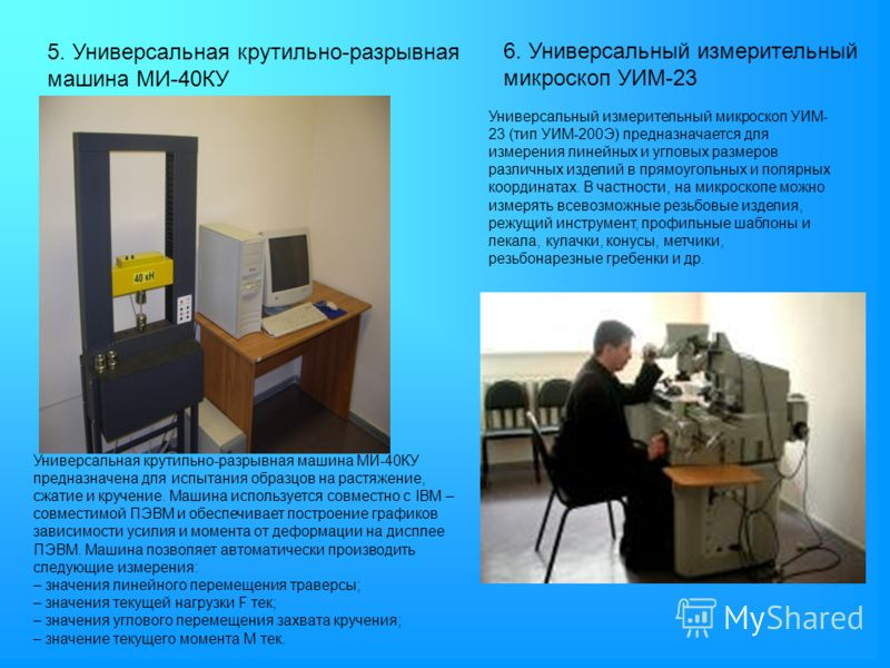 5. Универсальная крутильно-разрывная машина МИ-40КУ 6. Универсальный измерительный микроскоп УИМ-23 Универсальный измерительный микроскоп УИМ- 23 (тип УИМ-200Э) предназначается для измерения линейных и угловых размеров различных изделий в прямоугольн