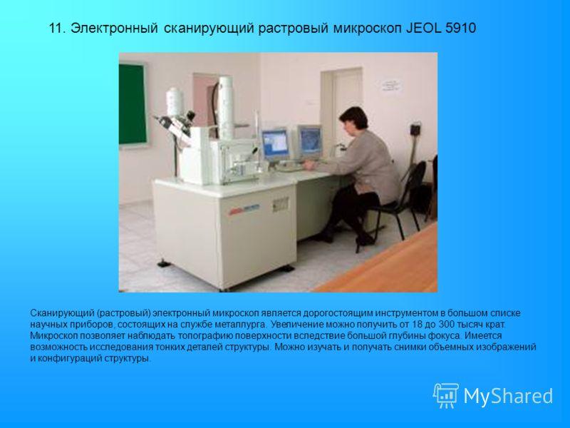 11. Электронный сканирующий растровый микроскоп JEOL 5910 Сканирующий (растровый) электронный микроскоп является дорогостоящим инструментом в большом списке научных приборов, состоящих на службе металлурга. Увеличение можно получить от 18 до 300 тыся