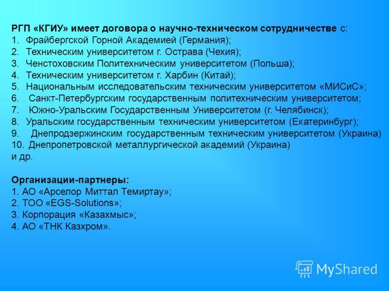 РГП «КГИУ» имеет договора о научно-техническом сотрудничестве с: 1.Фрайбергской Горной Академией (Германия); 2.Техническим университетом г. Острава (Чехия); 3.Ченстоховским Политехническим университетом (Польша); 4.Техническим университетом г. Харбин