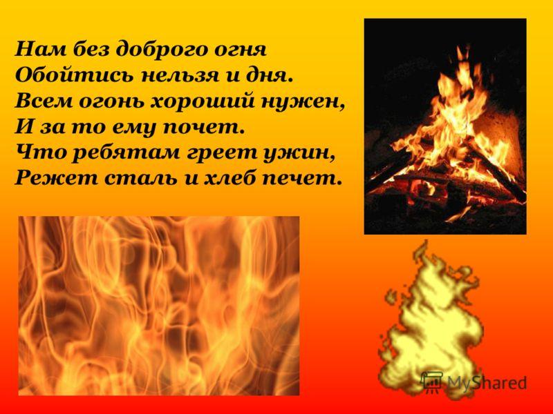 Нам без доброго огня Обойтись нельзя и дня. Всем огонь хороший нужен, И за то ему почет. Что ребятам греет ужин, Режет сталь и хлеб печет.