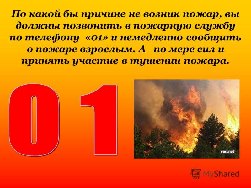 По какой бы причине не возник пожар, вы должны позвонить в пожарную службу по телефону «01» и немедленно сообщить о пожаре взрослым. А по мере сил и принять участие в тушении пожара.