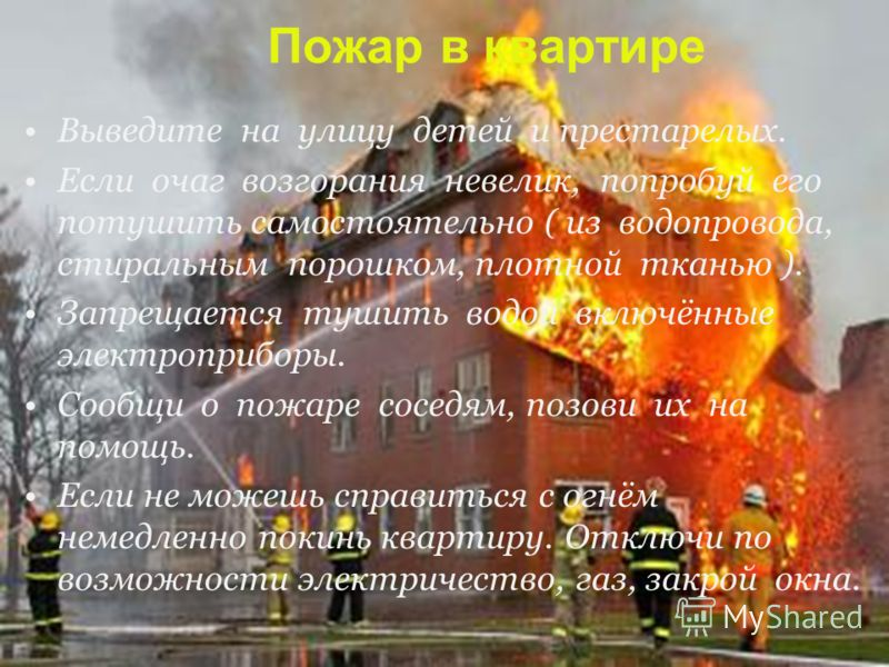 Пожар в квартире Выведите на улицу детей и престарелых. Если очаг возгорания невелик, попробуй его потушить самостоятельно ( из водопровода, стиральным порошком, плотной тканью ). Запрещается тушить водой включённые электроприборы. Сообщи о пожаре со