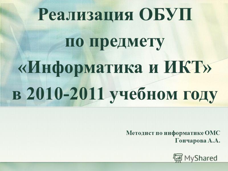 Методист по информатике ОМС Гончарова А.А. Реализация ОБУП по предмету «Информатика и ИКТ» в 2010-2011 учебном году