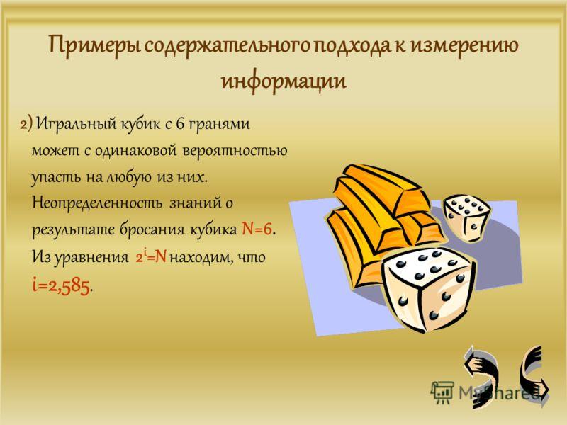 Примеры содержательного подхода к измерению информации 2) Игральный кубик с 6 гранями может с одинаковой вероятностью упасть на любую из них. Неопределенность знаний о результате бросания кубика N=6. Из уравнения 2 i =N находим, что i=2,585.