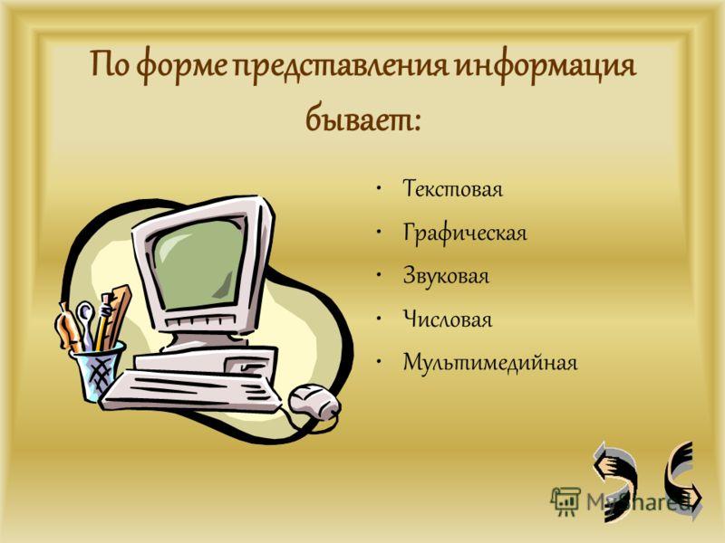 По форме представления информация бывает: Текстовая Графическая Звуковая Числовая Мультимедийная