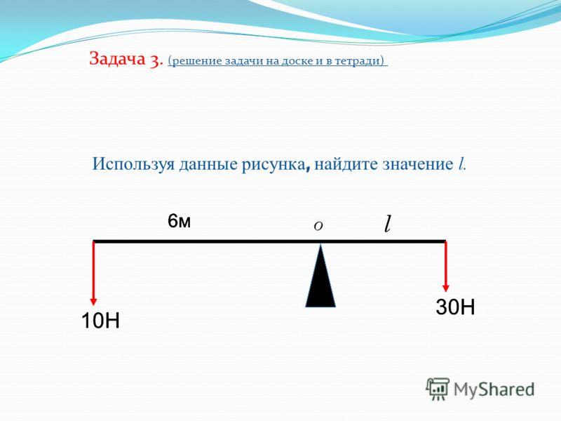 10Н 30Н 6м6м l Используя данные рисунка, найдите значение l. Задача 3. (решение задачи на доске и в тетради) 10Н 30Н 6м6м l 6м6м O