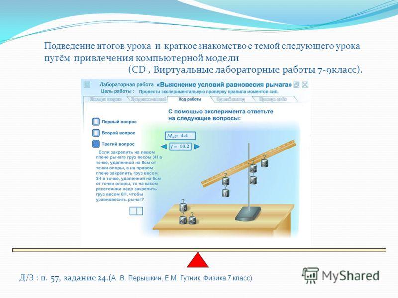 Д/З : п. 57, задание 24.( А. В. Перышкин, Е.М. Гутник, Физика 7 класс) Подведение итогов урока и краткое знакомство с темой следующего урока путём привлечения компьютерной модели (CD, Виртуальные лабораторные работы 7-9класс).