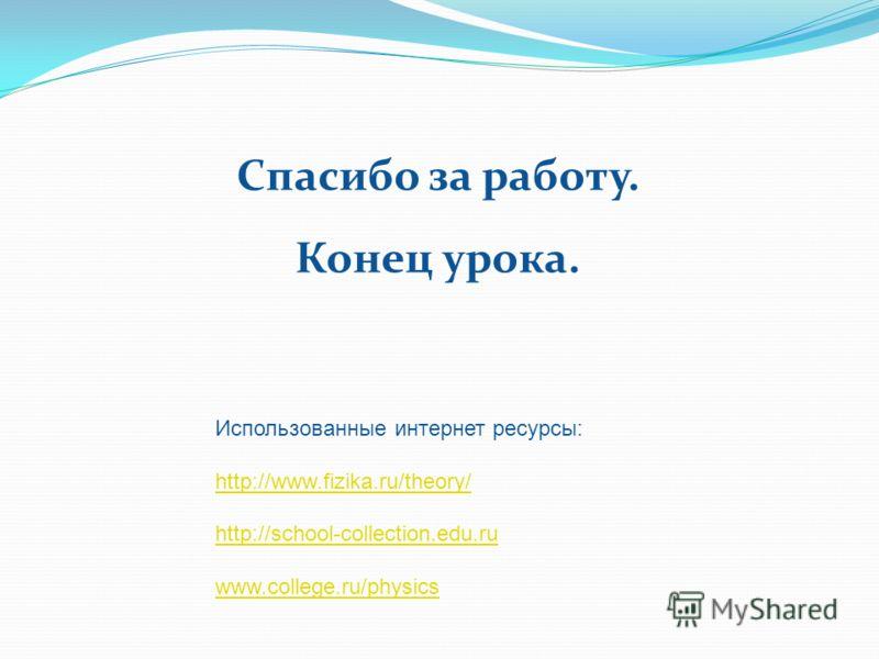 Использованные интернет ресурсы: http://www.fizika.ru/theory/ http://school-collection.edu.ru www.college.ru/physics Спасибо за работу. Конец урока.