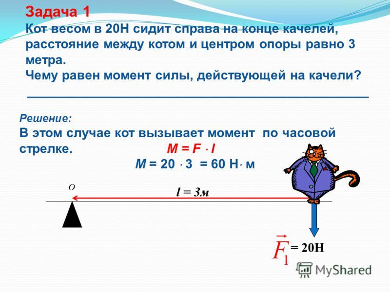 = 20H l = 3м Задача 1 Кот весом в 20Н сидит справа на конце качелей, расстояние между котом и центром опоры равно 3 метра. Чему равен момент силы, действующей на качели? _______________________________________________ Решение: В этом случае кот вызыв