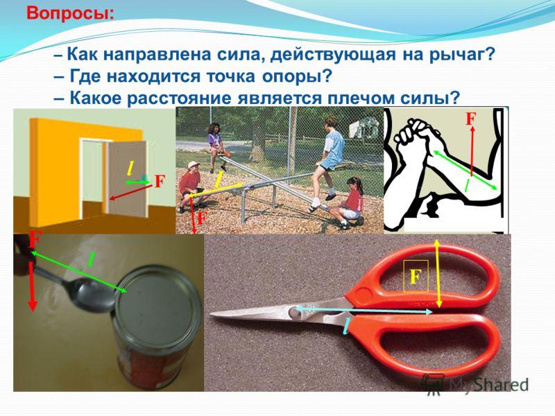 Вопросы: – Как направлена сила, действующая на рычаг? – Где находится точка опоры? – Какое расстояние является плечом силы? F F l l l l F F l F