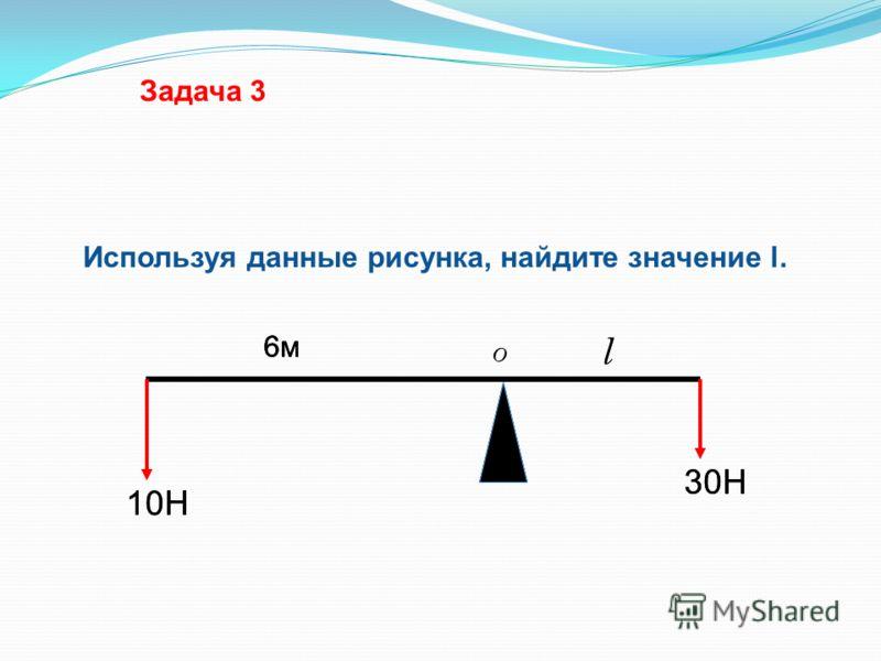 10Н 30Н 6м6м l Используя данные рисунка, найдите значение l. Задача 3 10Н 30Н 6м6м l 6м6м O