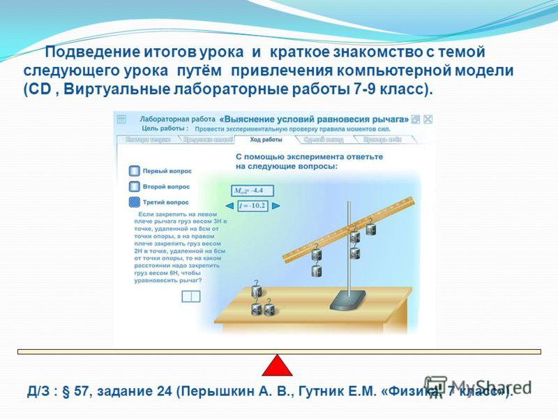 Д/З : § 57, задание 24 (Перышкин А. В., Гутник Е.М. «Физика. 7 класс»). Подведение итогов урока и краткое знакомство с темой следующего урока путём привлечения компьютерной модели (CD, Виртуальные лабораторные работы 7-9 класс).