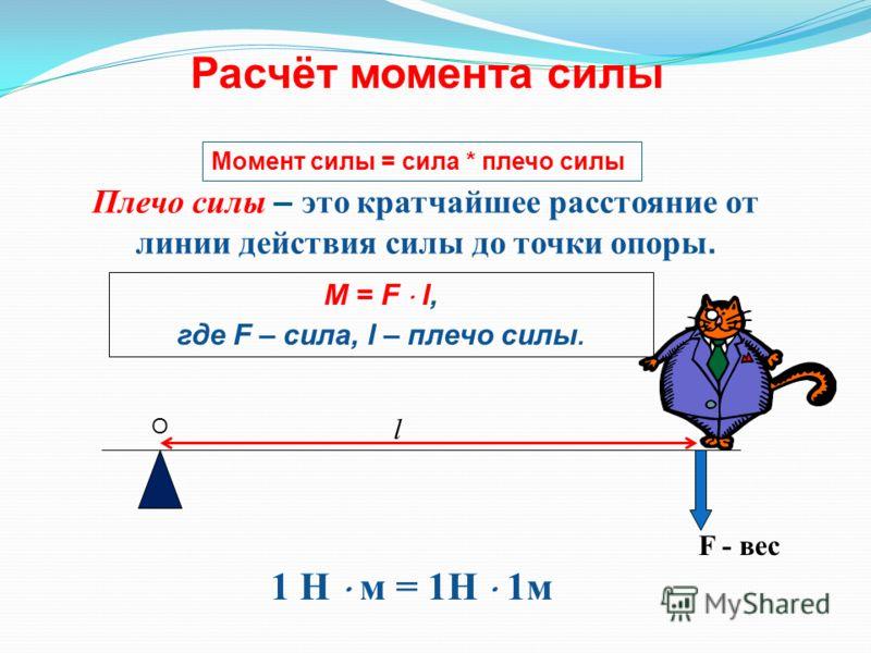 Расчёт момента силы F - вес l 1 Н м = 1Н 1м Плечо силы – это кратчайшее расстояние от линии действия силы до точки опоры. M = F l, где F – сила, l – плечо силы. О Момент силы = сила * плечо силы