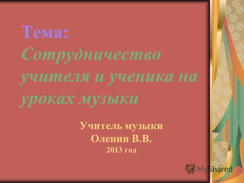 Тема: Сотрудничество учителя и ученика на уроках музыки Учитель музыки Оленин В.В. 2013 год