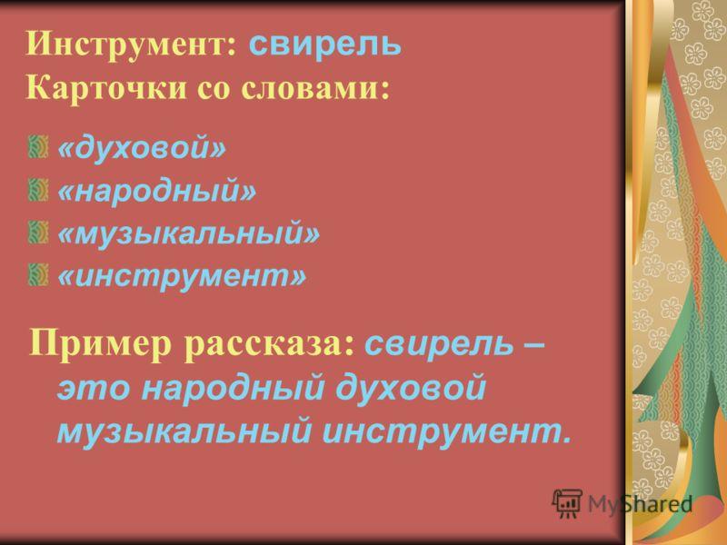 Инструмент: свирель Карточки со словами: «духовой» «народный» «музыкальный» «инструмент» Пример рассказа: свирель – это народный духовой музыкальный инструмент.