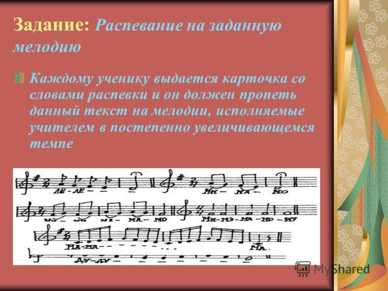 Задание: Распевание на заданную мелодию Каждому ученику выдается карточка со словами распевки и он должен пропеть данный текст на мелодии, исполняемые учителем в постепенно увеличивающемся темпе