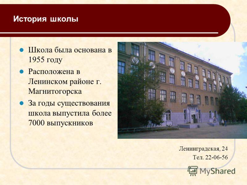 История школы Школа была основана в 1955 году Расположена в Ленинском районе г. Магнитогорска За годы существования школа выпустила более 7000 выпускников Ленинградская, 24 Тел. 22-06-56