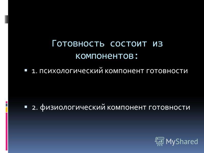 Готовность состоит из компонентов: 1. психологический компонент готовности 2. физиологический компонент готовности