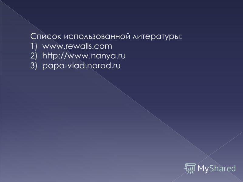 Список использованной литературы: 1)www.rewalls.com 2)http://www.nanya.ru 3)papa-vlad.narod.ru