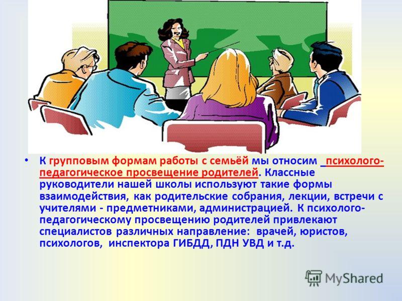 К групповым формам работы с семьёй мы относим психолого- педагогическое просвещение родителей. Классные руководители нашей школы используют такие формы взаимодействия, как родительские собрания, лекции, встречи с учителями - предметниками, администра