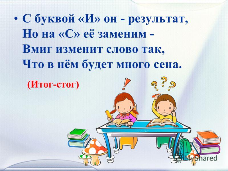 С буквой «И» он - результат, Но на «С» её заменим - Вмиг изменит слово так, Что в нём будет много сена. (Итог-стог)