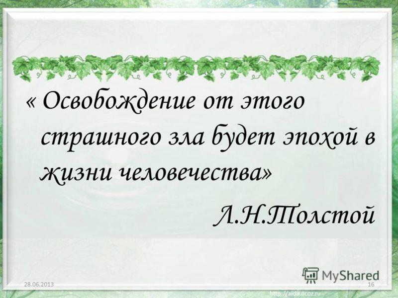 « Освобождение от этого страшного зла будет эпохой в жизни человечества» Л.Н.Толстой 28.06.201316