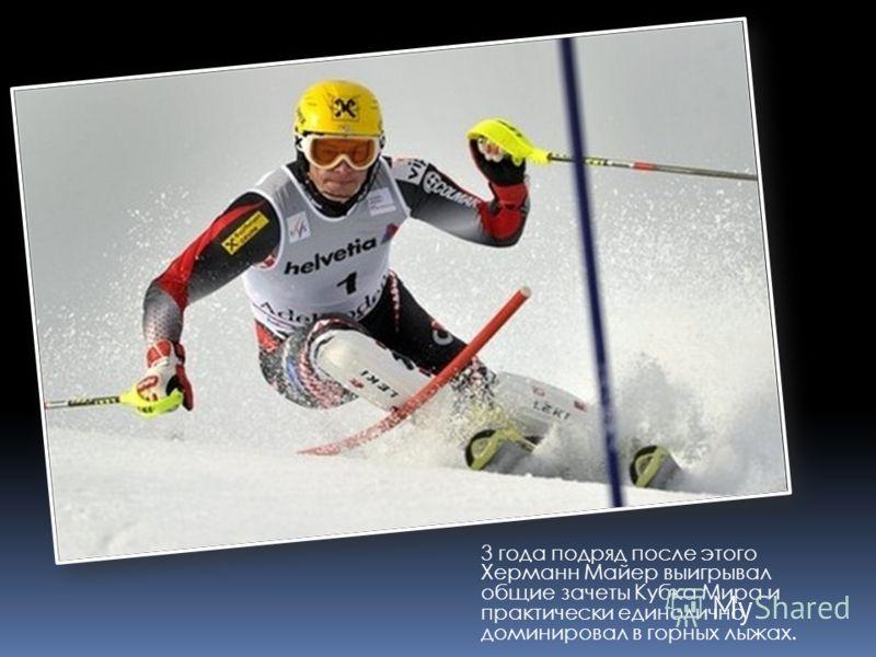 3 года подряд после этого Херманн Майер выигрывал общие зачеты Кубка Мира и практически единолично доминировал в горных лыжах.