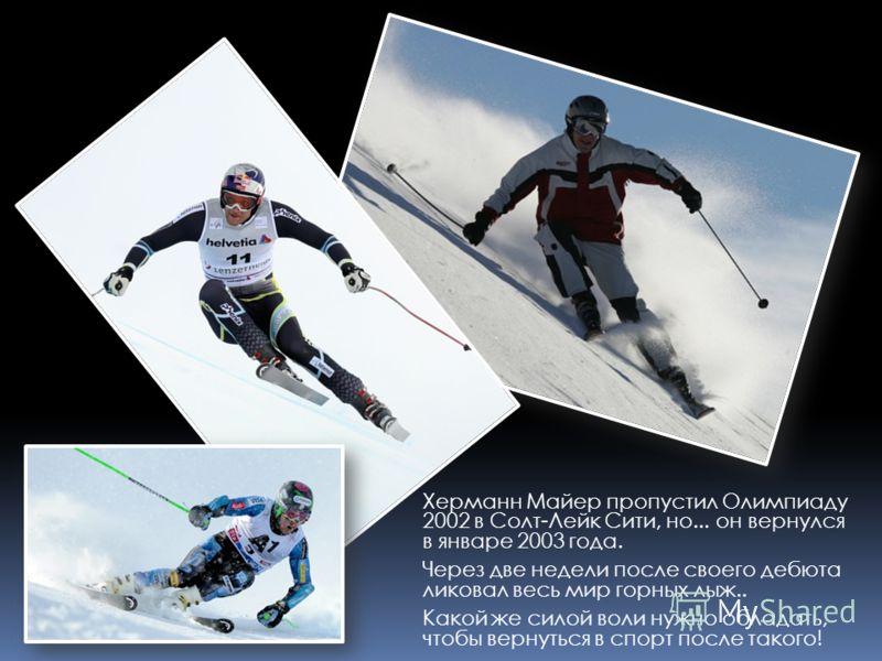 Херманн Майер пропустил Олимпиаду 2002 в Солт-Лейк Сити, но... он вернулся в январе 2003 года. Через две недели после своего дебюта ликовал весь мир горных лыж.. Какой же силой воли нужно обладать, чтобы вернуться в спорт после такого!