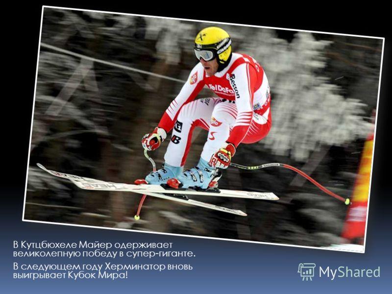 В Кутцбюхеле Майер одерживает великолепную победу в супер-гиганте. В следующем году Херминатор вновь выигрывает Кубок Мира!