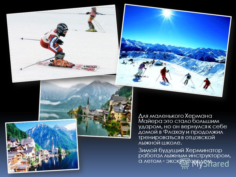 Для маленького Хермана Майера это стало большим ударом, но он вернулся к себе домой в Флахау и продолжил тренироваться в отцовской лыжной школе. Зимой будущий Херминатор работал лыжным инструктором, а летом - экскурсоводом.