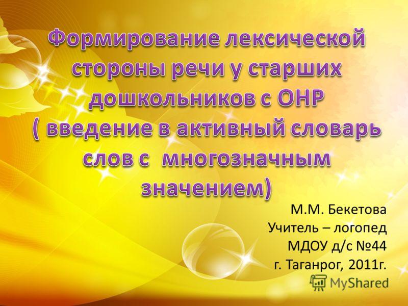 М.М. Бекетова Учитель – логопед МДОУ д/с 44 г. Таганрог, 2011г.