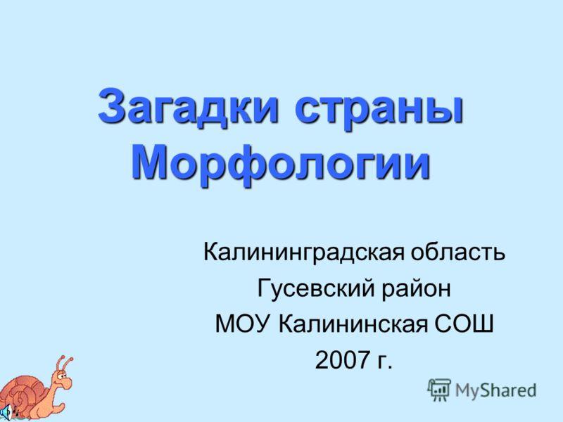 Загадки страны Морфологии Калининградская область Гусевский район МОУ Калининская СОШ 2007 г.
