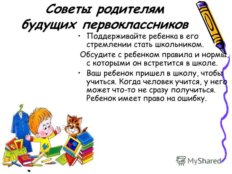 Советы родителям будущих первоклассников Поддерживайте ребенка в его стремлении стать школьником. Обсудите с ребенком правила и нормы, с которыми он встретится в школе. Ваш ребенок пришел в школу, чтобы учиться. Когда человек учится, у него может что