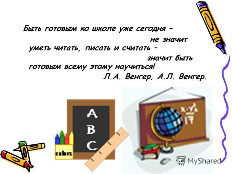 Быть готовым ко школе уже сегодня – не значит уметь читать, писать и считать – значит быть готовым всему этому научиться! Л.А. Венгер, А.Л. Венгер.