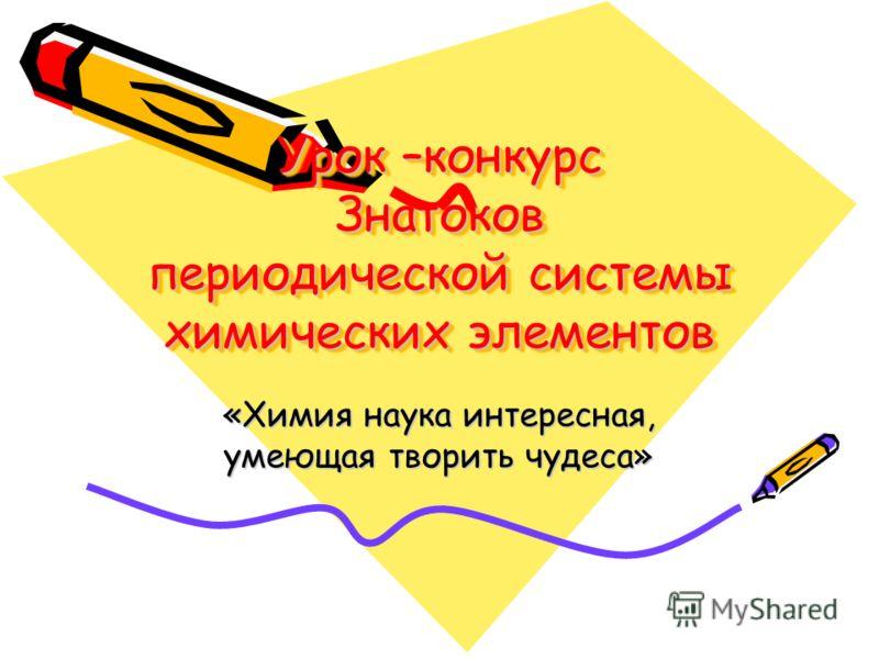 Урок –конкурс Знатоков периодической системы химических элементов «Химия наука интересная, умеющая творить чудеса»