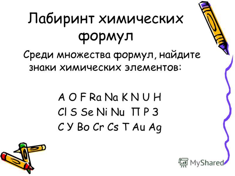 Лабиринт химических формул Среди множества формул, найдите знаки химических элементов: А О F Ra Na K N U H Cl S Se Ni Nu П Р З С У Во Cr Cs T Au Ag