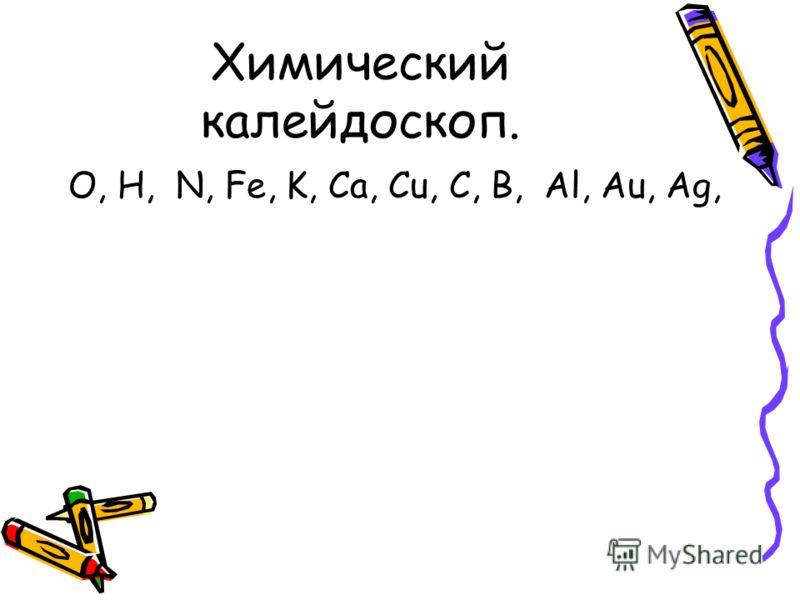 Химический калейдоскоп. O, H, N, Fe, K, Ca, Cu, C, B, Al, Au, Ag,