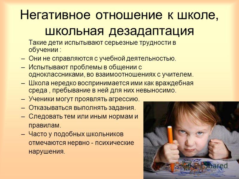 Негативное отношение к школе, школьная дезадаптация Такие дети испытывают серьезные трудности в обучении : –Они не справляются с учебной деятельностью. –Испытывают проблемы в общении с одноклассниками, во взаимоотношениях с учителем. –Школа нередко в