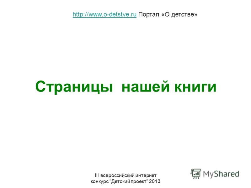 III всероссийский интернет конкурс Детский проект 2013 Страницы нашей книги http://www.o-detstve.ruhttp://www.o-detstve.ru Портал «О детстве»