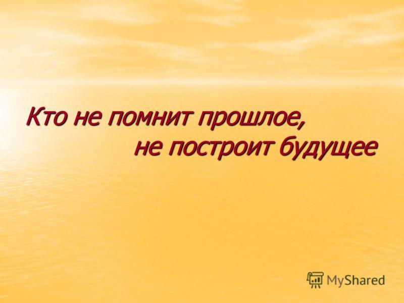 Кто не помнит прошлое, не построит будущее