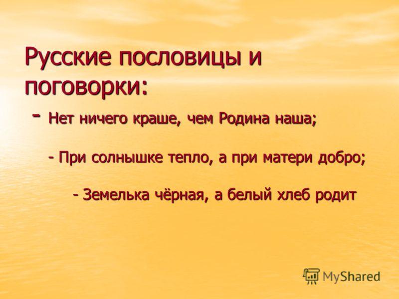 Русские пословицы и поговорки: - Нет ничего краше, чем Родина наша; - При солнышке тепло, а при матери добро; - Земелька чёрная, а белый хлеб родит
