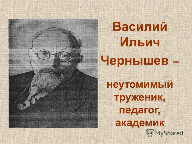 Василий Ильич Чернышев – неутомимый труженик, педагог, академик