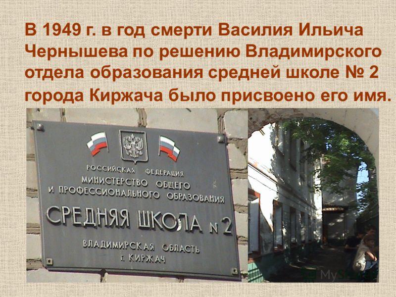 В 1949 г. в год смерти Василия Ильича Чернышева по решению Владимирского отдела образования средней школе 2 города Киржача было присвоено его имя.