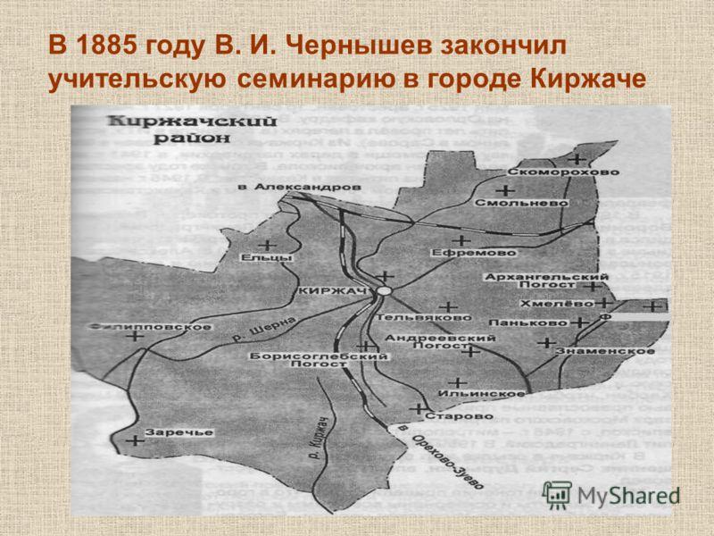 В 1885 году В. И. Чернышев закончил учительскую семинарию в городе Киржаче