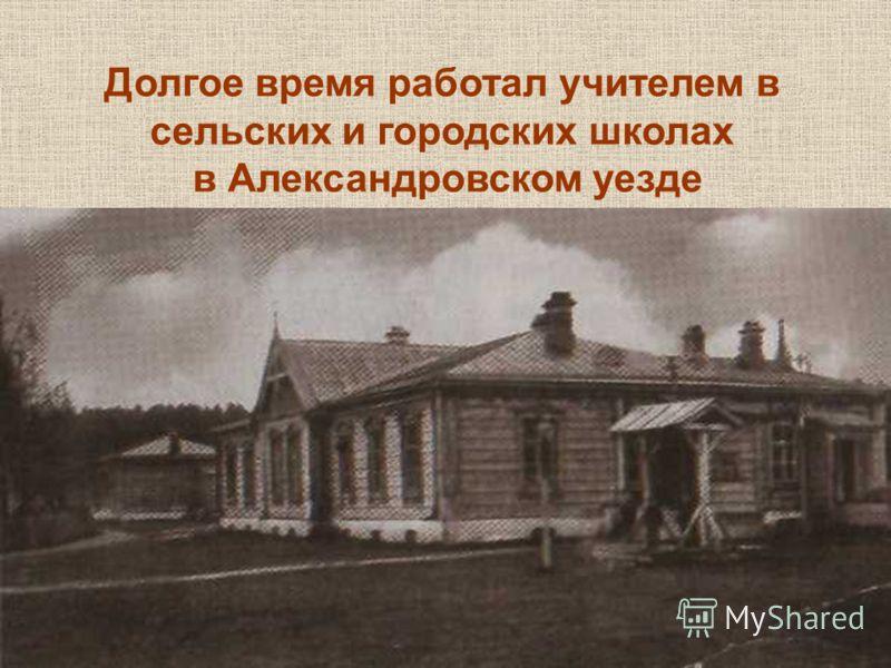 Долгое время работал учителем в сельских и городских школах в Александровском уезде