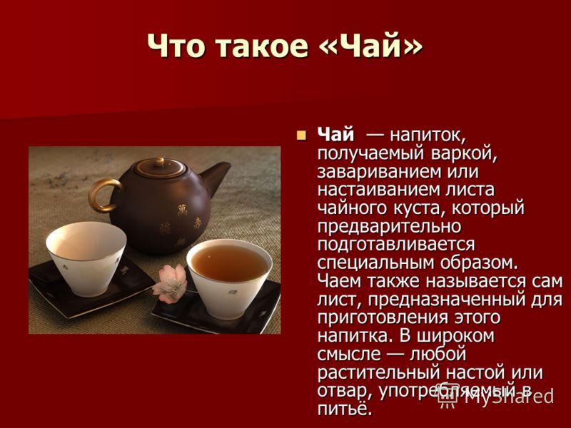 Что такое «Чай» Чай напиток, получаемый варкой, завариванием или настаиванием листа чайного куста, который предварительно подготавливается специальным образом. Чаем также называется сам лист, предназначенный для приготовления этого напитка. В широком