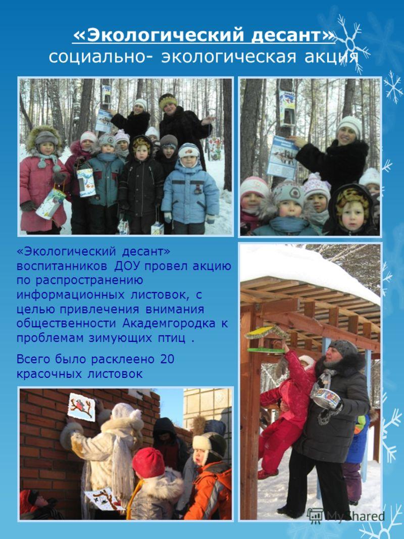 «Экологический десант» социально- экологическая акция «Экологический десант» воспитанников ДОУ провел акцию по распространению информационных листовок, с целью привлечения внимания общественности Академгородка к проблемам зимующих птиц. Всего было ра