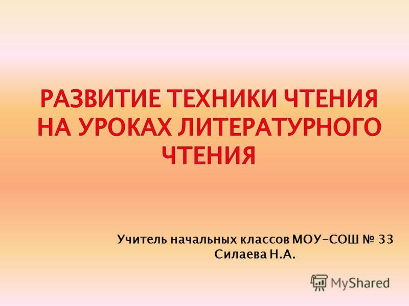Учитель начальных классов МОУ-СОШ 33 Силаева Н.А.