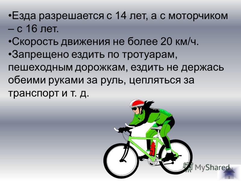 Езда разрешается с 14 лет, а с моторчиком – с 16 лет. Скорость движения не более 20 км/ч. Запрещено ездить по тротуарам, пешеходным дорожкам, ездить не держась обеими руками за руль, цепляться за транспорт и т. д.