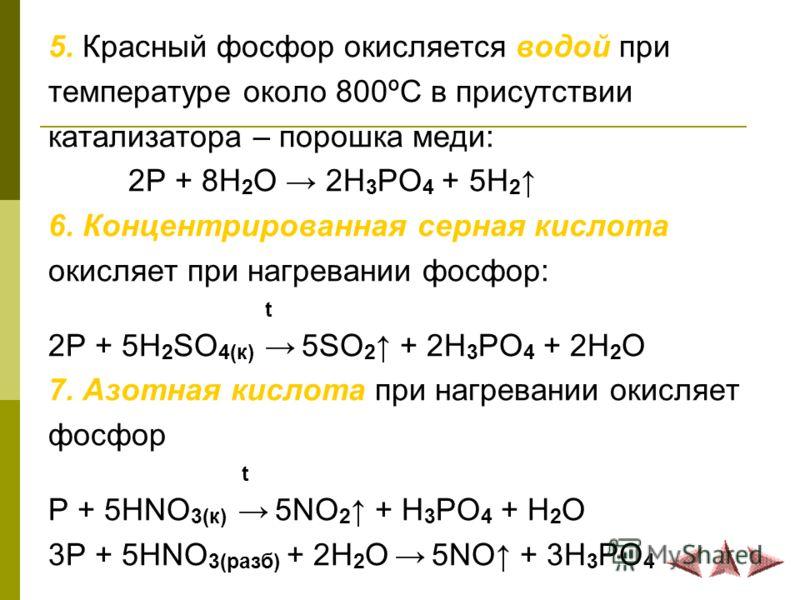 5. Красный фосфор окисляется водой при температуре около 800ºС в присутствии катализатора – порошка меди: 2P + 8H 2 O 2H 3 PO 4 + 5H 2 6. Концентрированная серная кислота окисляет при нагревании фосфор: t 2P + 5H 2 SO 4(к) 5SO 2 + 2H 3 PO 4 + 2H 2 O